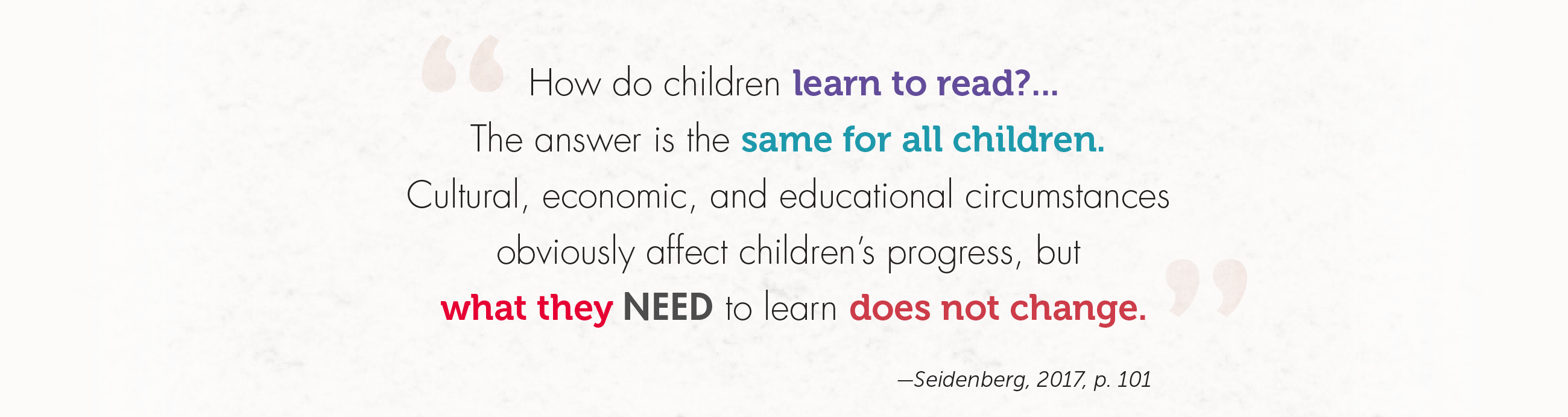 How do children learn to read?...The answer is the same for all children. Cultural, economic, and educational circumstances obviously affect children's progress, but what they need to learn does not change. -Seidenberg, 2017, p. 101